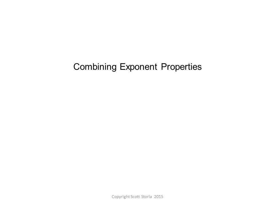Combining Exponent Properties Copyright Scott Storla 2015