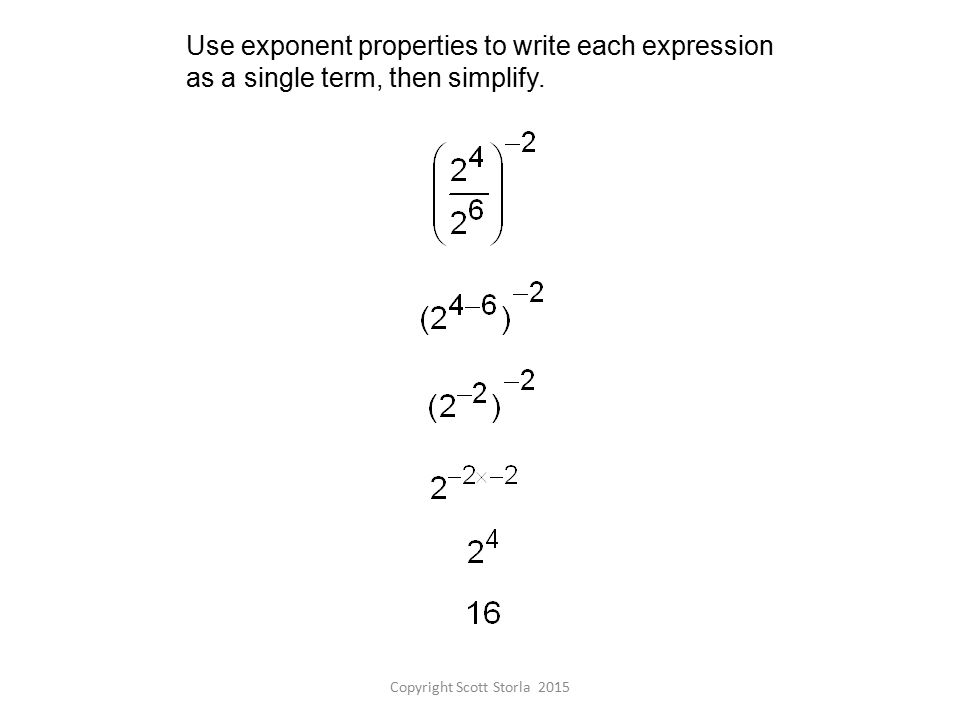 Use exponent properties to write each expression as a single term, then simplify.