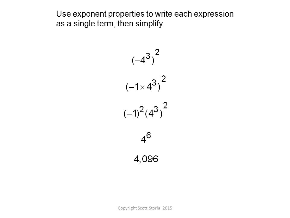 Copyright Scott Storla 2015 Use exponent properties to write each expression as a single term, then simplify.