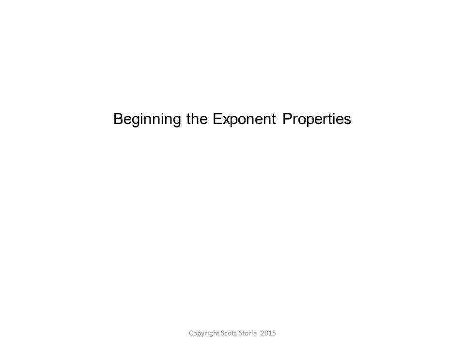 Beginning the Exponent Properties Copyright Scott Storla 2015