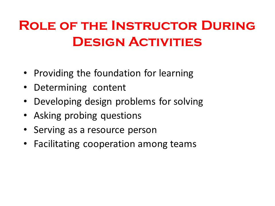 Role of the Instructor During Design Activities Providing the foundation for learning Determining content Developing design problems for solving Asking probing questions Serving as a resource person Facilitating cooperation among teams