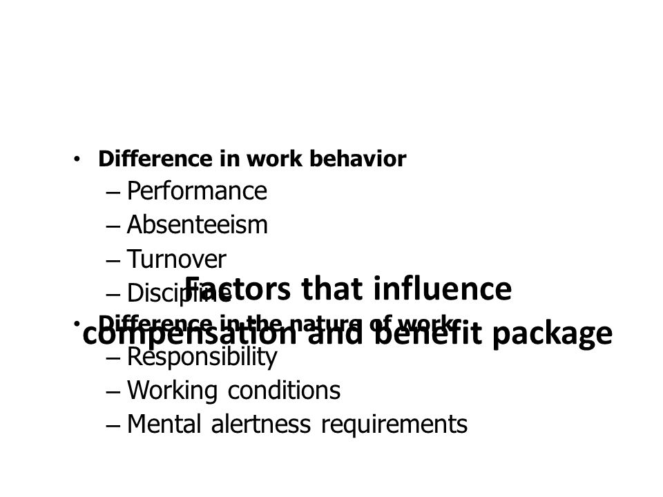 Factors that influence compensation and benefit package Difference in work behavior – Performance – Absenteeism – Turnover – Discipline Difference in the nature of work – Responsibility – Working conditions – Mental alertness requirements