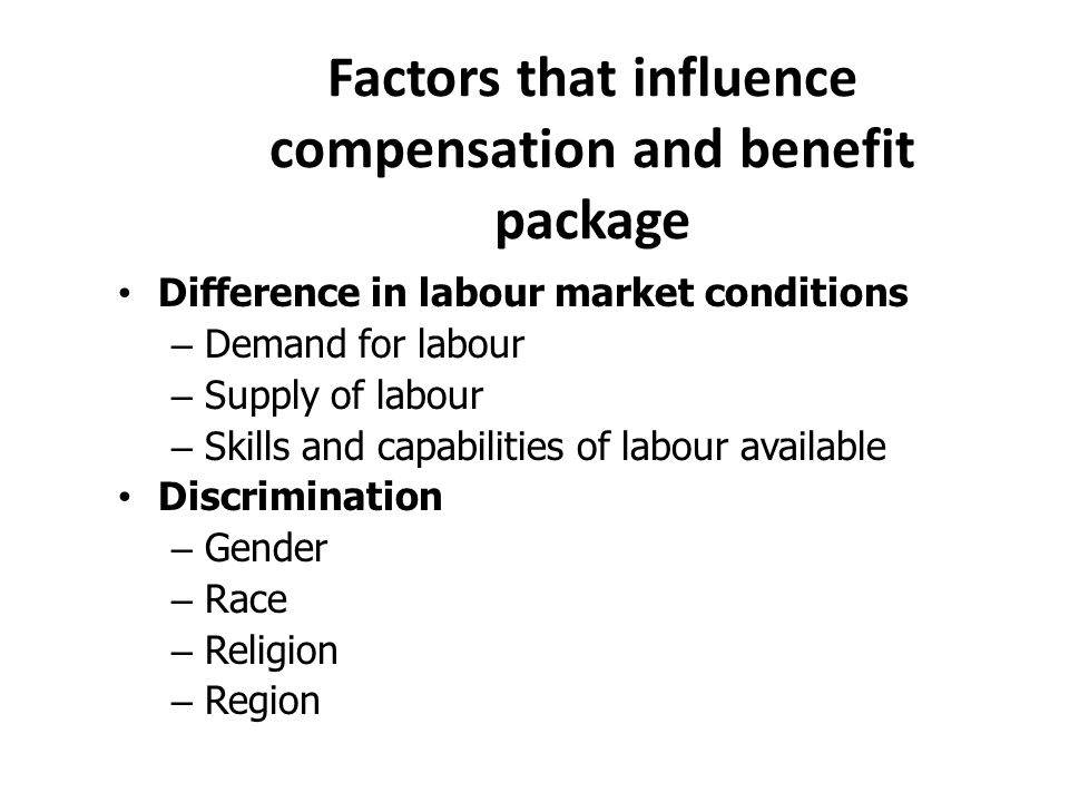 Factors that influence compensation and benefit package Difference in labour market conditions – Demand for labour – Supply of labour – Skills and capabilities of labour available Discrimination – Gender – Race – Religion – Region