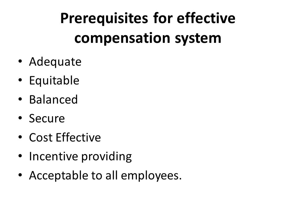 Prerequisites for effective compensation system Adequate Equitable Balanced Secure Cost Effective Incentive providing Acceptable to all employees.