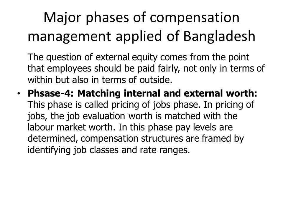 Major phases of compensation management applied of Bangladesh The question of external equity comes from the point that employees should be paid fairly, not only in terms of within but also in terms of outside.