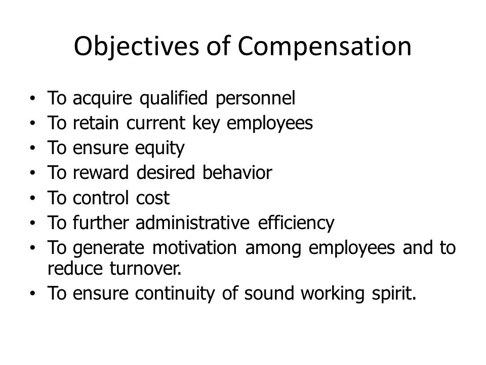 Objectives of Compensation To acquire qualified personnel To retain current key employees To ensure equity To reward desired behavior To control cost To further administrative efficiency To generate motivation among employees and to reduce turnover.