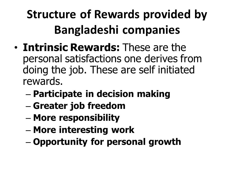 Structure of Rewards provided by Bangladeshi companies Intrinsic Rewards: These are the personal satisfactions one derives from doing the job.