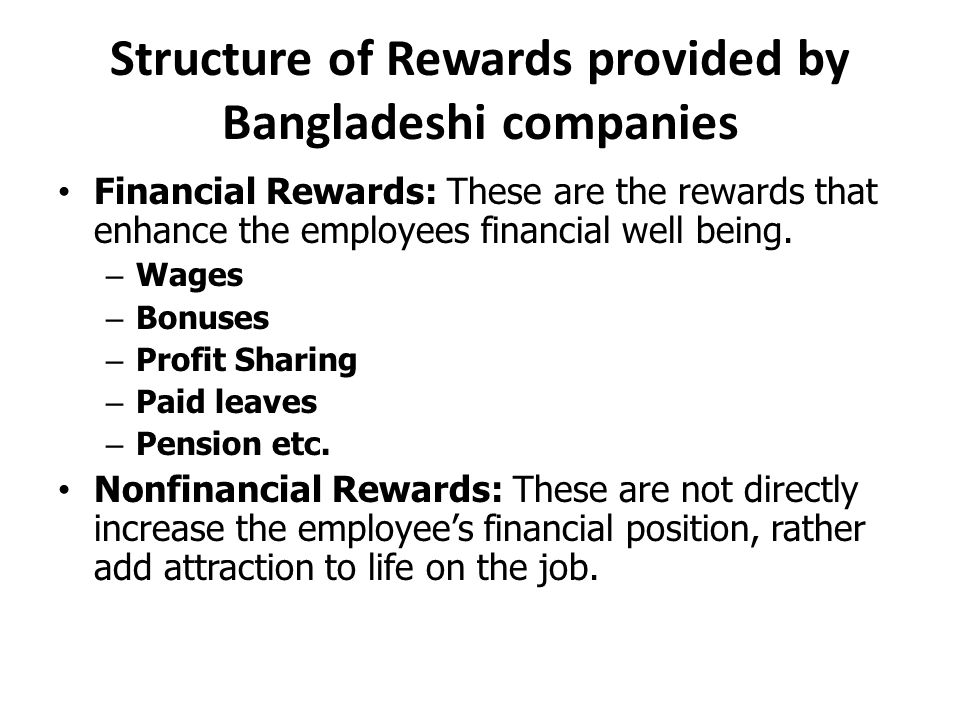 Structure of Rewards provided by Bangladeshi companies Financial Rewards: These are the rewards that enhance the employees financial well being.