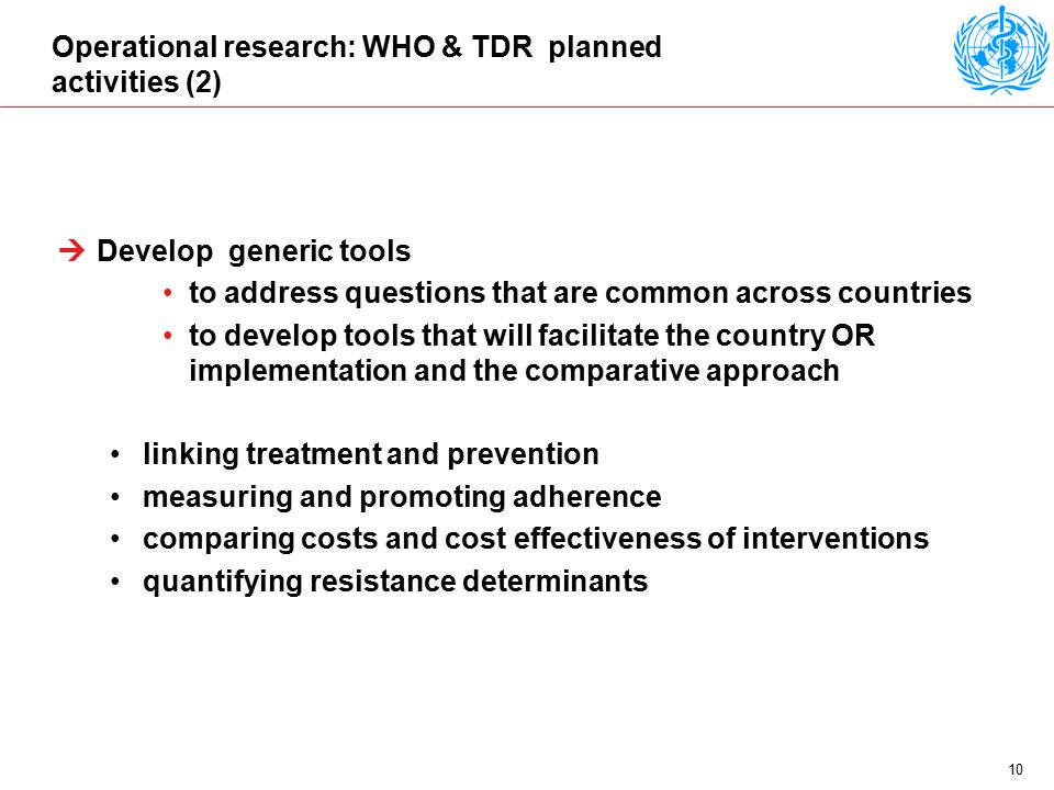 10 Operational research: WHO & TDR planned activities (2)  Develop generic tools to address questions that are common across countries to develop tools that will facilitate the country OR implementation and the comparative approach linking treatment and prevention measuring and promoting adherence comparing costs and cost effectiveness of interventions quantifying resistance determinants
