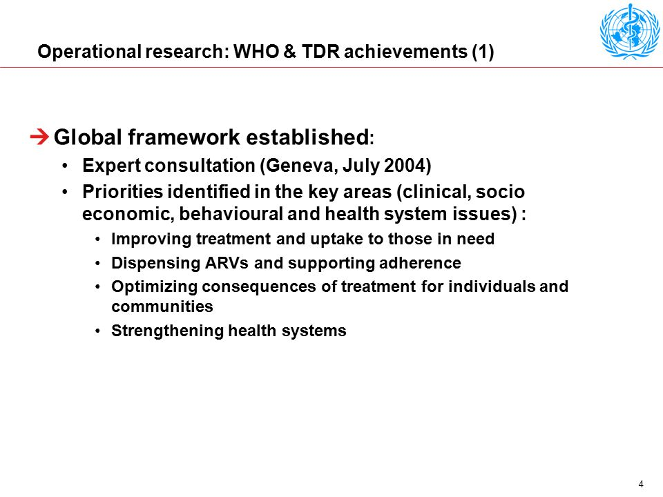 4 Operational research: WHO & TDR achievements (1)  Global framework established : Expert consultation (Geneva, July 2004) Priorities identified in the key areas (clinical, socio economic, behavioural and health system issues) : Improving treatment and uptake to those in need Dispensing ARVs and supporting adherence Optimizing consequences of treatment for individuals and communities Strengthening health systems