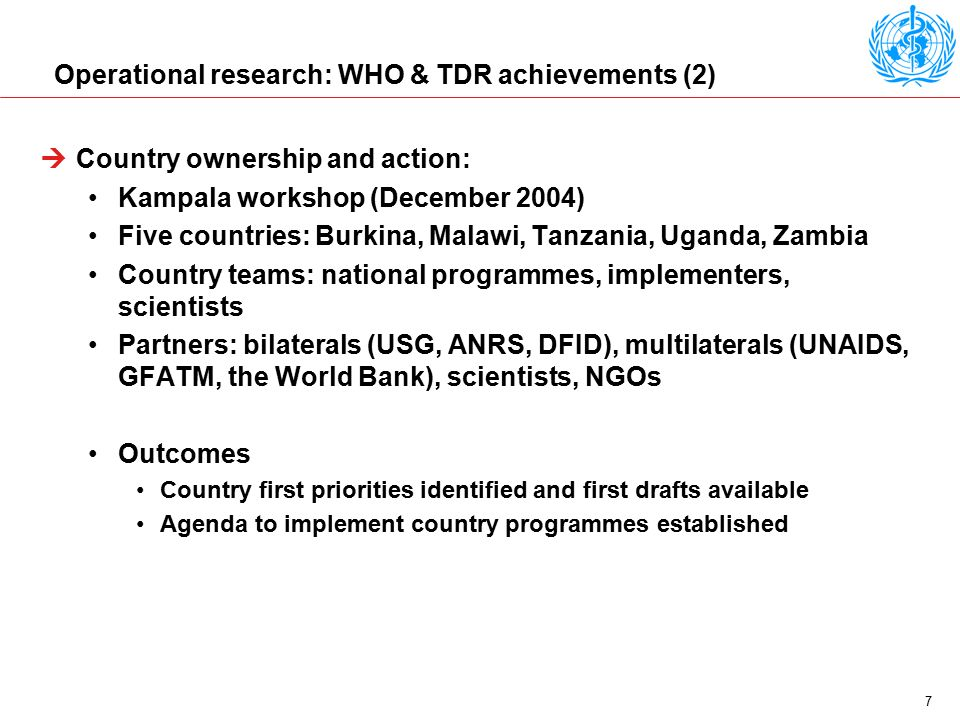 7 Operational research: WHO & TDR achievements (2)  Country ownership and action: Kampala workshop (December 2004) Five countries: Burkina, Malawi, Tanzania, Uganda, Zambia Country teams: national programmes, implementers, scientists Partners: bilaterals (USG, ANRS, DFID), multilaterals (UNAIDS, GFATM, the World Bank), scientists, NGOs Outcomes Country first priorities identified and first drafts available Agenda to implement country programmes established