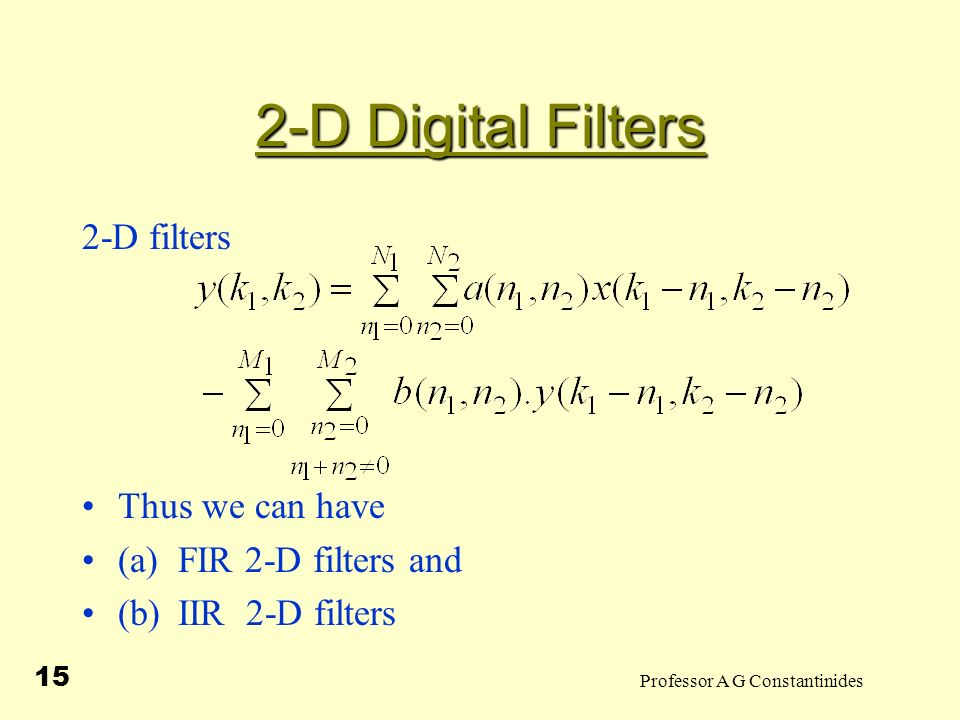 Professor A G Constantinides 15 2-D Digital Filters 2-D filters Thus we can have (a)FIR 2-D filters and (b)IIR 2-D filters
