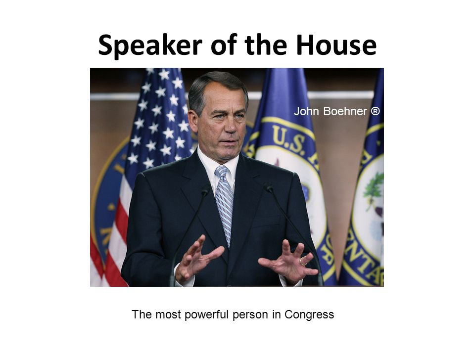Speaker of the House The most powerful person in Congress John Boehner ®