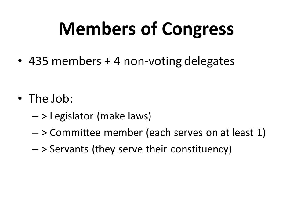 Members of Congress 435 members + 4 non-voting delegates The Job: – > Legislator (make laws) – > Committee member (each serves on at least 1) – > Servants (they serve their constituency)
