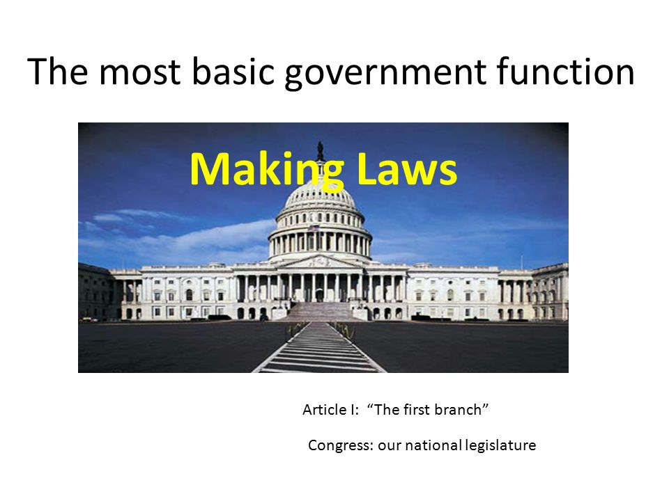 The most basic government function Making Laws Article I: The first branch Congress: our national legislature