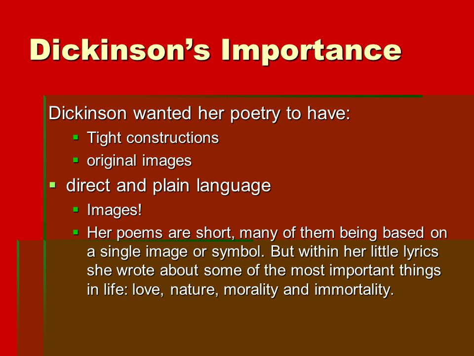 Dickinson's Importance Dickinson wanted her poetry to have:  Tight constructions  original images  direct and plain language  Images.