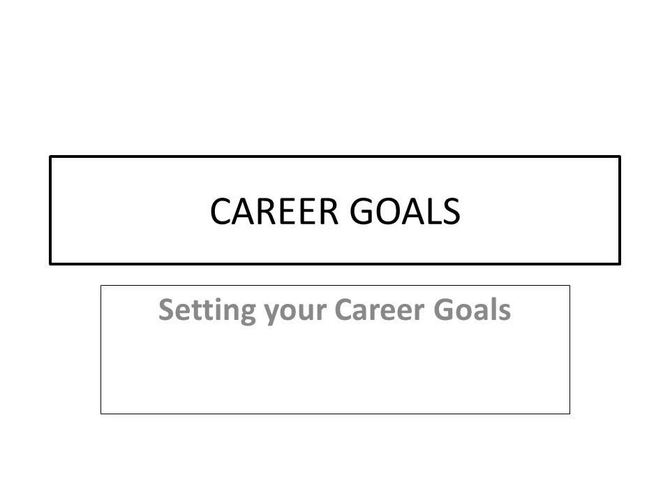 1 CAREER GOALS Setting Your Career Goals  What Are Your Career Goals