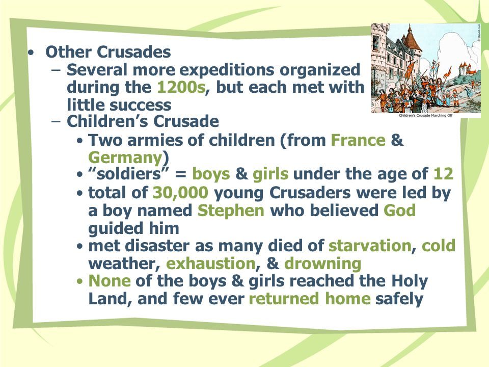 Other Crusades –Several more expeditions organized during the 1200s, but each met with little success –Children's Crusade Two armies of children (from France & Germany) soldiers = boys & girls under the age of 12 total of 30,000 young Crusaders were led by a boy named Stephen who believed God guided him met disaster as many died of starvation, cold weather, exhaustion, & drowning None of the boys & girls reached the Holy Land, and few ever returned home safely