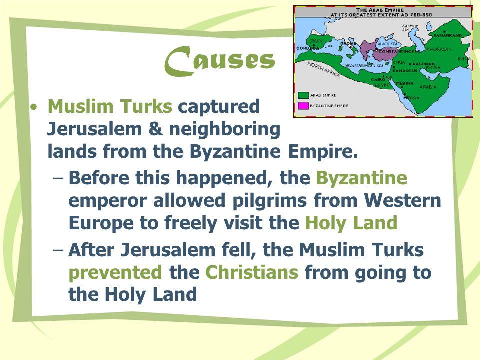 Causes Muslim Turks captured Jerusalem & neighboring lands from the Byzantine Empire.