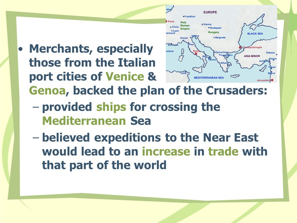 Merchants, especially those from the Italian port cities of Venice & Genoa, backed the plan of the Crusaders: –provided ships for crossing the Mediterranean Sea –believed expeditions to the Near East would lead to an increase in trade with that part of the world