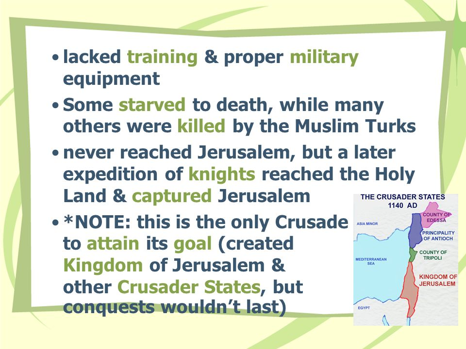 lacked training & proper military equipment Some starved to death, while many others were killed by the Muslim Turks never reached Jerusalem, but a later expedition of knights reached the Holy Land & captured Jerusalem *NOTE: this is the only Crusade to attain its goal (created Kingdom of Jerusalem & other Crusader States, but conquests wouldn't last)