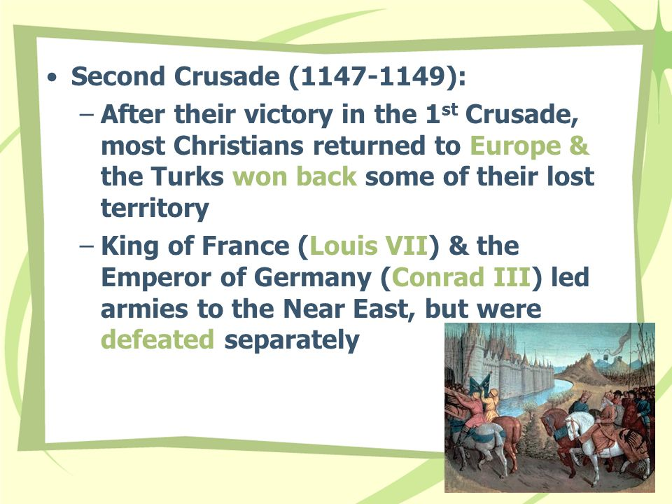 Second Crusade (1147-1149): –After their victory in the 1 st Crusade, most Christians returned to Europe & the Turks won back some of their lost territory –King of France (Louis VII) & the Emperor of Germany (Conrad III) led armies to the Near East, but were defeated separately