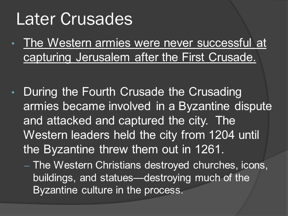 Later Crusades The Western armies were never successful at capturing Jerusalem after the First Crusade.