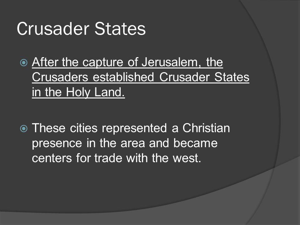 Crusader States  After the capture of Jerusalem, the Crusaders established Crusader States in the Holy Land.