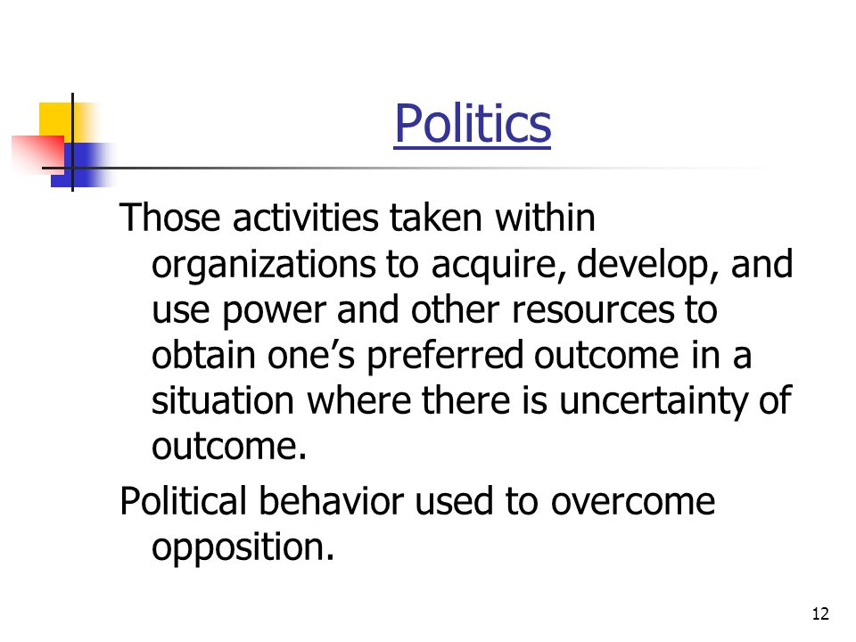 12 Politics Those activities taken within organizations to acquire, develop, and use power and other resources to obtain one's preferred outcome in a situation where there is uncertainty of outcome.
