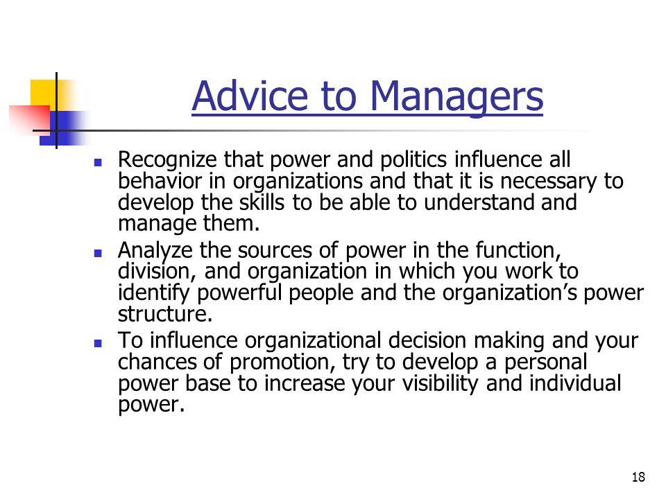 18 Advice to Managers Recognize that power and politics influence all behavior in organizations and that it is necessary to develop the skills to be able to understand and manage them.