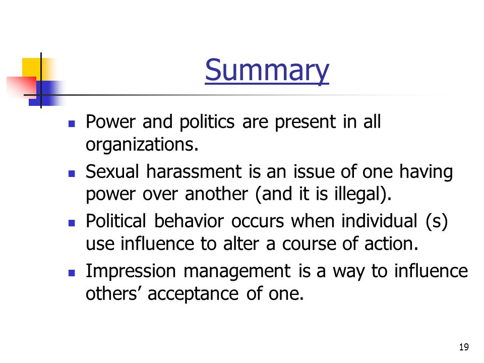 19 Summary Power and politics are present in all organizations.