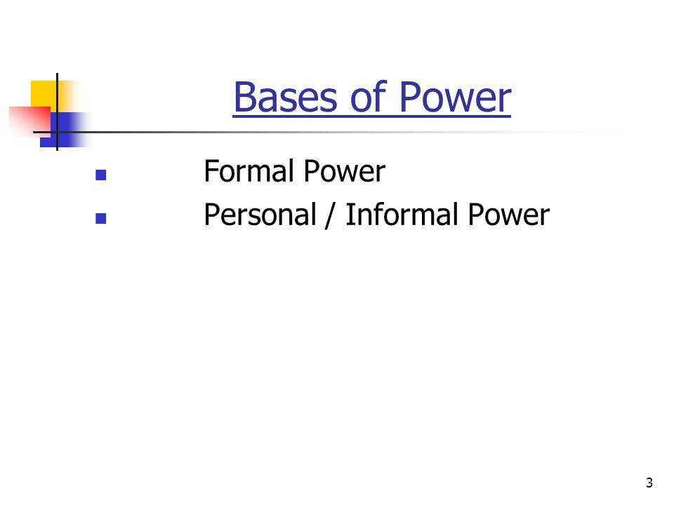 3 Bases of Power Formal Power Personal / Informal Power