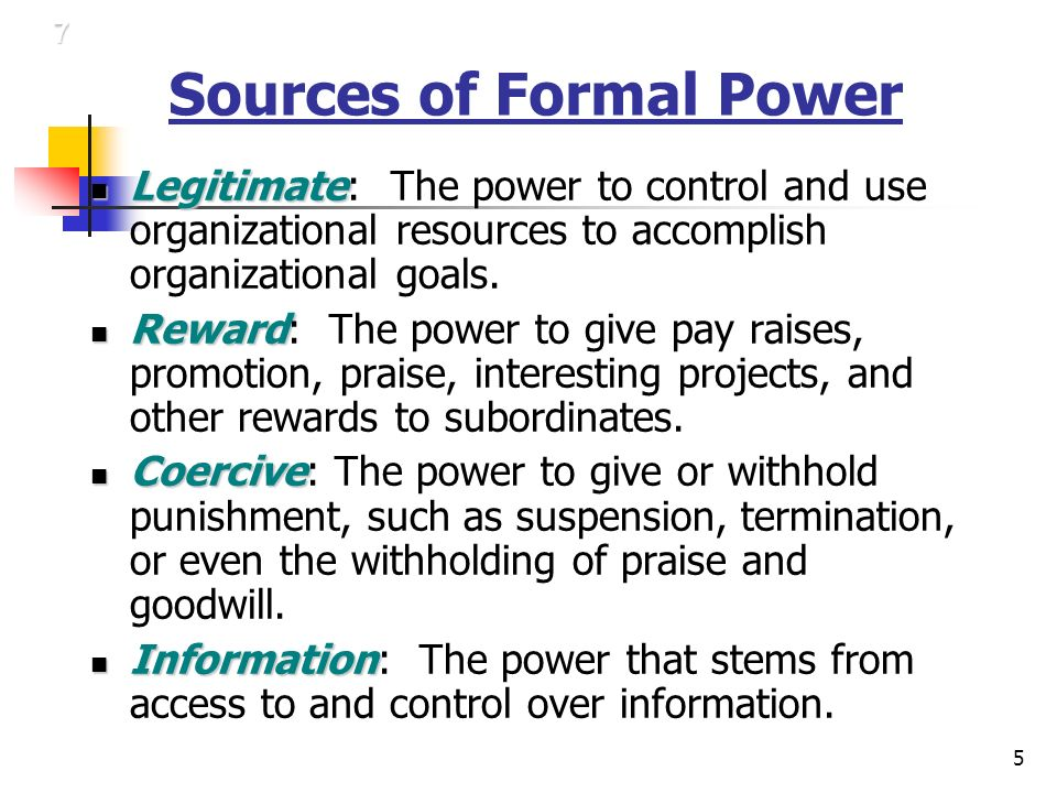 5 Sources of Formal Power Legitimate Legitimate: The power to control and use organizational resources to accomplish organizational goals.
