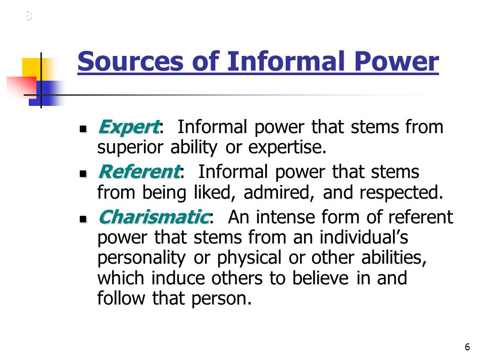 6 Sources of Informal Power Expert Expert: Informal power that stems from superior ability or expertise.