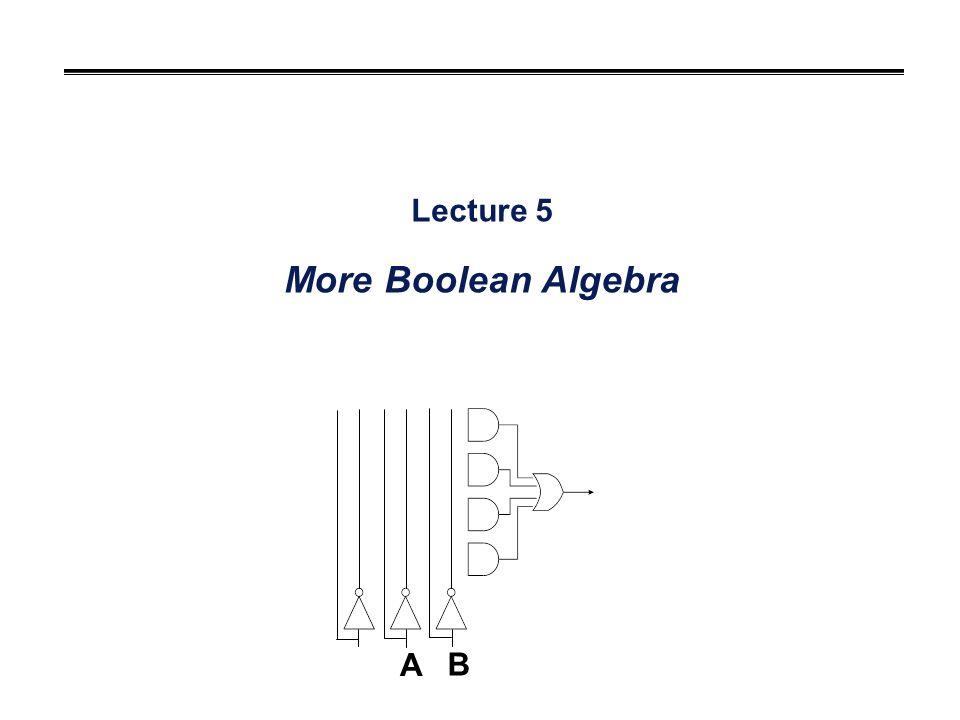Lecture 5 More Boolean Algebra A B