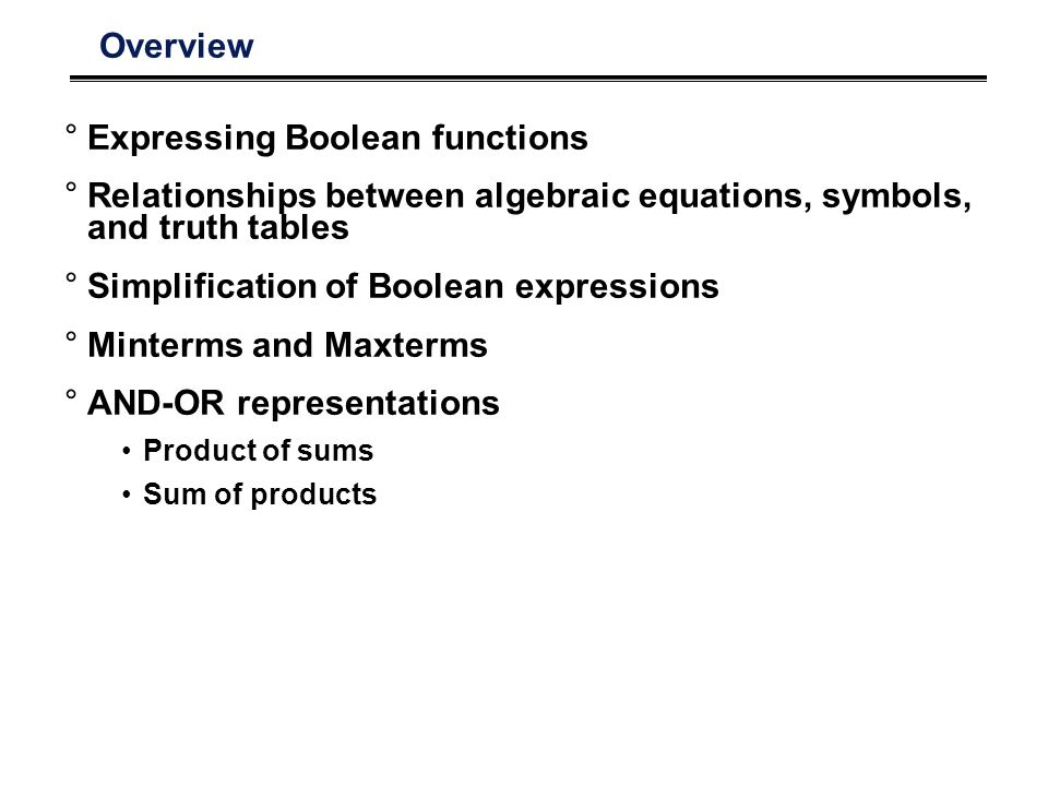 Overview °Expressing Boolean functions °Relationships between algebraic equations, symbols, and truth tables °Simplification of Boolean expressions °Minterms and Maxterms °AND-OR representations Product of sums Sum of products