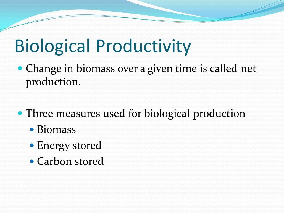 Biological Productivity Change in biomass over a given time is called net production.