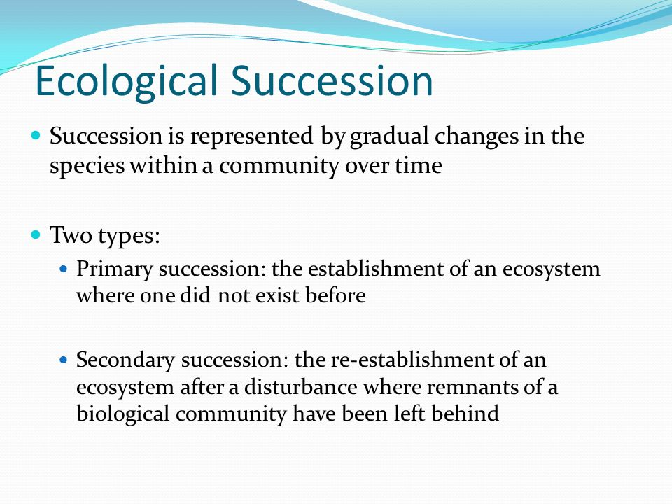 Ecological Succession Succession is represented by gradual changes in the species within a community over time Two types: Primary succession: the establishment of an ecosystem where one did not exist before Secondary succession: the re-establishment of an ecosystem after a disturbance where remnants of a biological community have been left behind