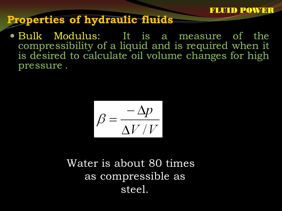 Properties of hydraulic fluids FLUID POWER Bulk Modulus: It is a measure of the compressibility of a liquid and is required when it is desired to calculate oil volume changes for high pressure.