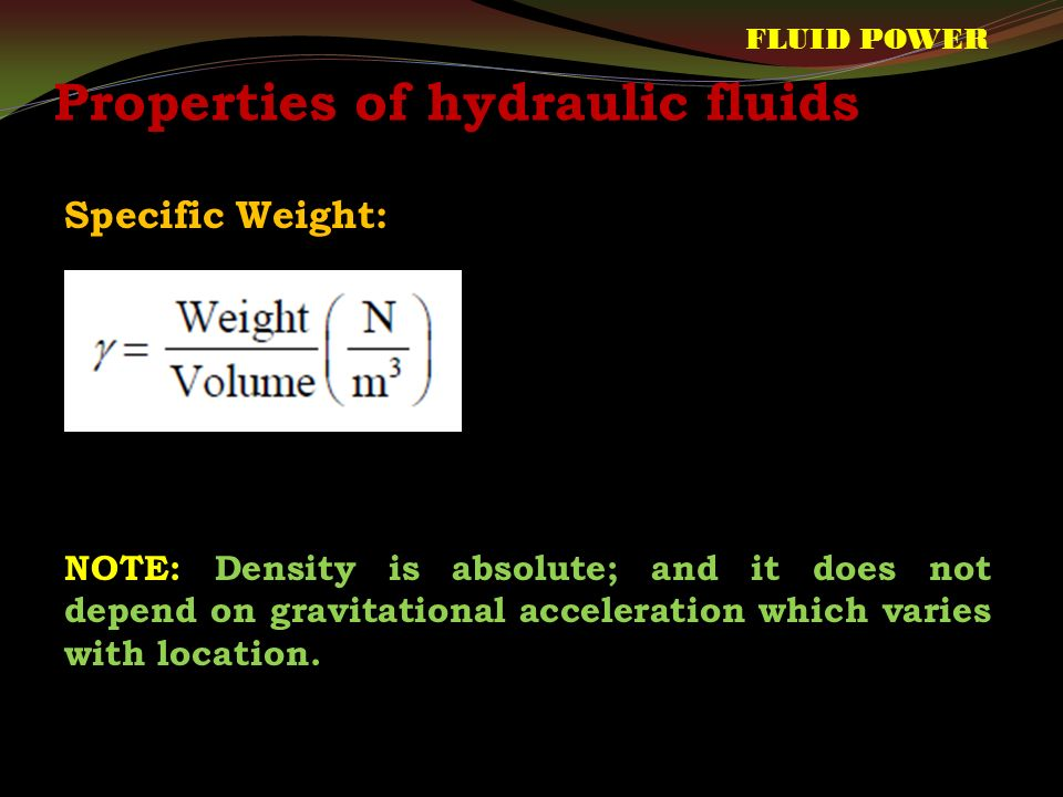 Properties of hydraulic fluids Specific Weight: FLUID POWER NOTE: Density is absolute; and it does not depend on gravitational acceleration which varies with location.
