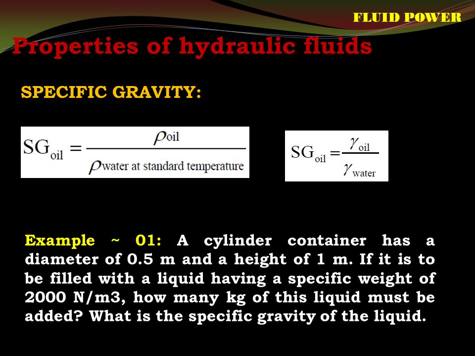 Properties of hydraulic fluids SPECIFIC GRAVITY: FLUID POWER Example ~ 01: A cylinder container has a diameter of 0.5 m and a height of 1 m.