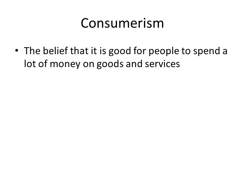 Consumerism The belief that it is good for people to spend a lot of money on goods and services