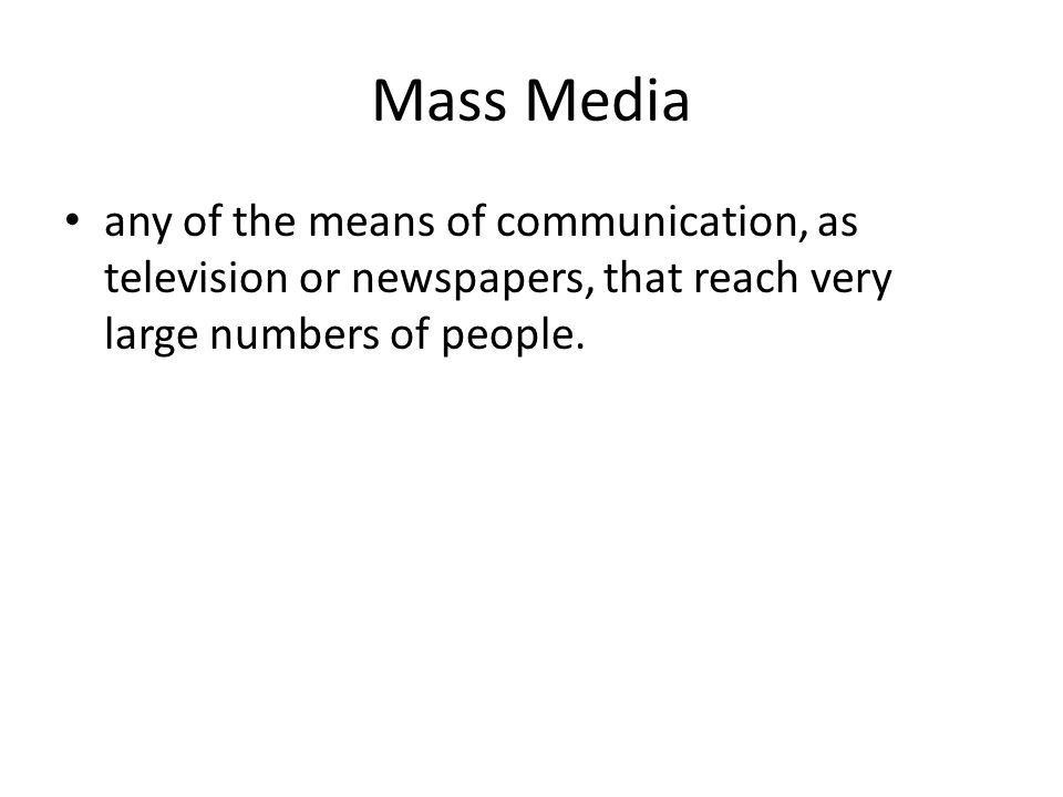 Mass Media any of the means of communication, as television or newspapers, that reach very large numbers of people.