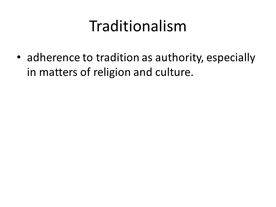 Traditionalism adherence to tradition as authority, especially in matters of religion and culture.