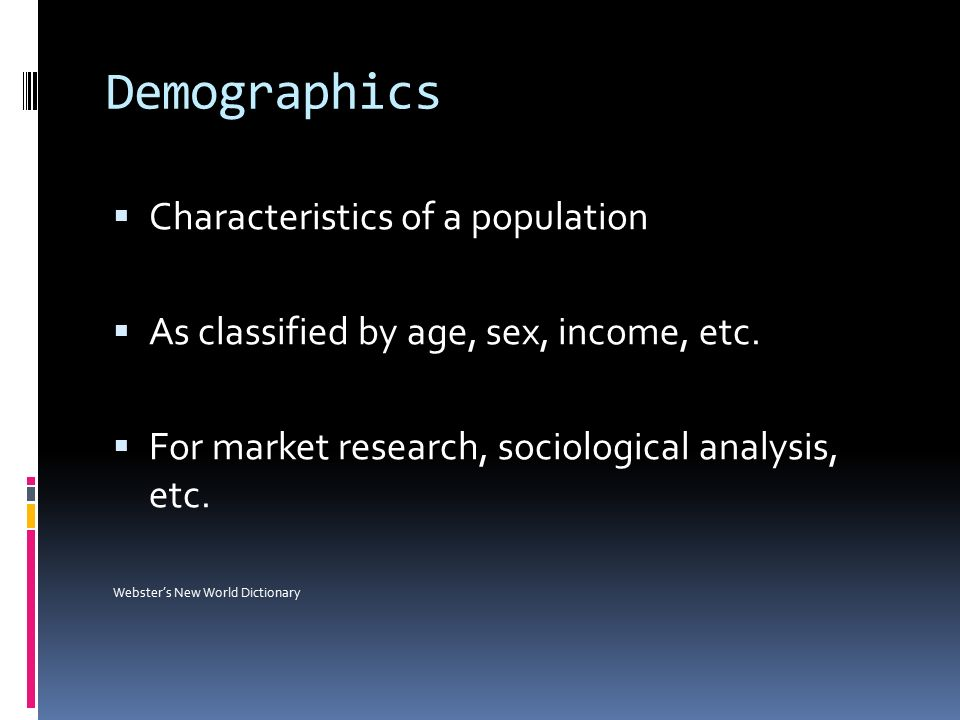 Demographics  Characteristics of a population  As classified by age, sex, income, etc.