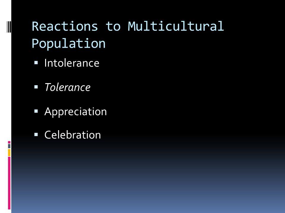 Reactions to Multicultural Population  Intolerance  Tolerance  Appreciation  Celebration