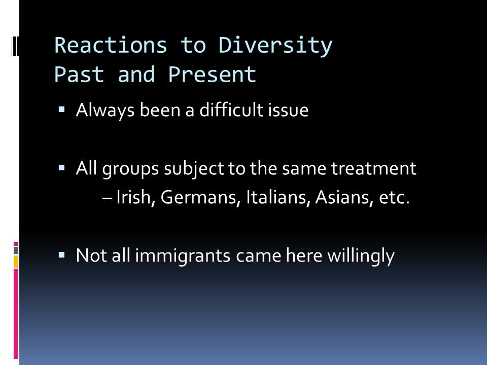 Reactions to Diversity Past and Present  Always been a difficult issue  All groups subject to the same treatment – Irish, Germans, Italians, Asians, etc.