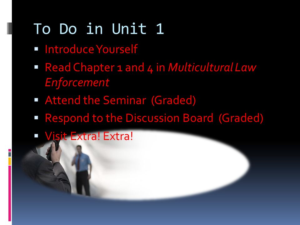 To Do in Unit 1  Introduce Yourself  Read Chapter 1 and 4 in Multicultural Law Enforcement  Attend the Seminar (Graded)  Respond to the Discussion Board (Graded)  Visit Extra.