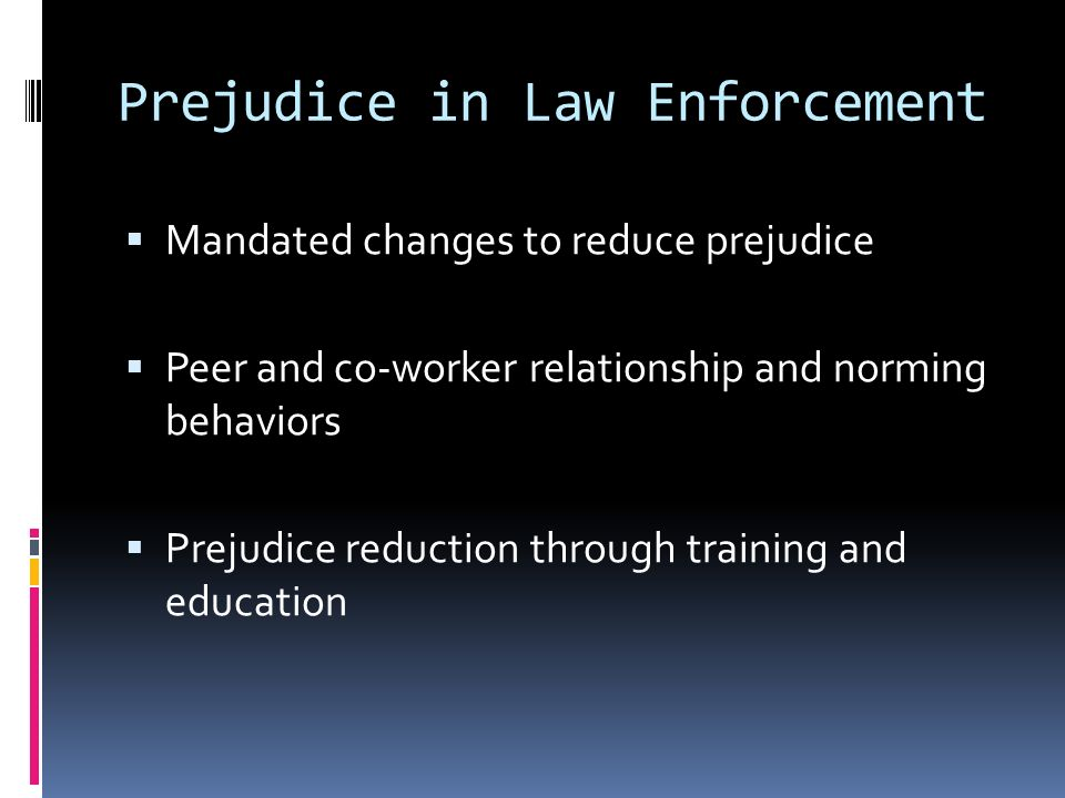 Prejudice in Law Enforcement  Mandated changes to reduce prejudice  Peer and co-worker relationship and norming behaviors  Prejudice reduction through training and education