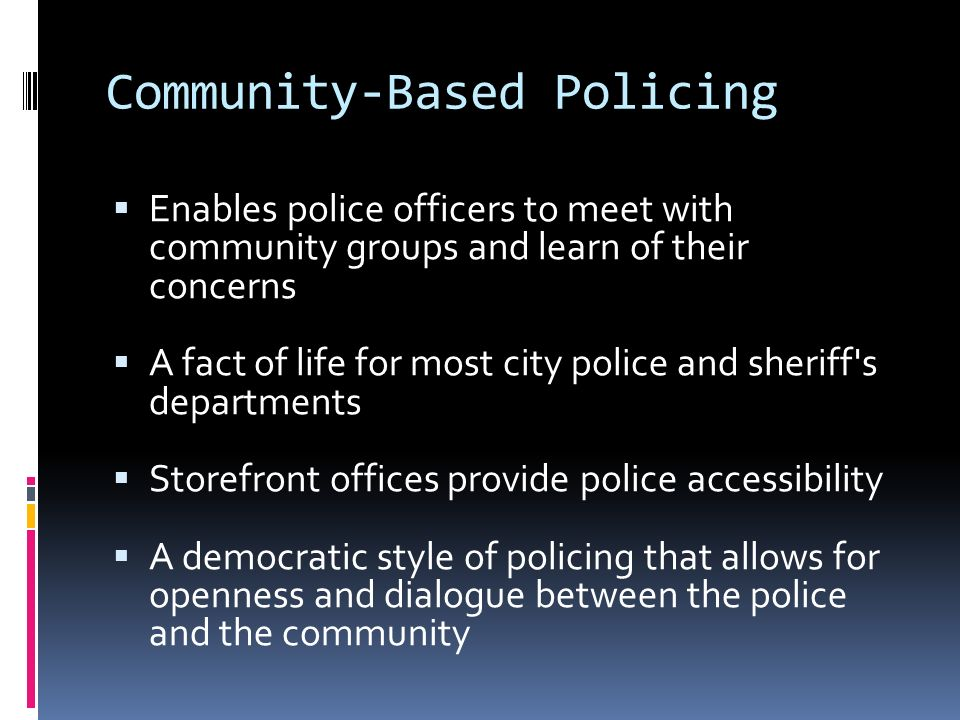 Community-Based Policing  Enables police officers to meet with community groups and learn of their concerns  A fact of life for most city police and sheriff s departments  Storefront offices provide police accessibility  A democratic style of policing that allows for openness and dialogue between the police and the community